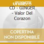CD - GINGER - Valor Del Corazon cd musicale di GINGER