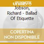 Jobson, Richard - Ballad Of Etiquette cd musicale di RICHARD JOBSON