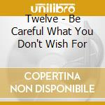 Twelve - Be Careful What You Don't Wish For cd musicale di Twelve