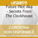 CD - FUTURE PILOT AKA - Secrets From The Clockwise cd musicale di FUTURE PILOT A.K.A.