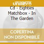 CD - EIGHTIES MATCHBOX - IN THE GARDEN cd musicale di EIGHTIES MATCHBOX