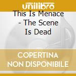 SCENE IS DEAD                             cd musicale di THIS IS MENACE