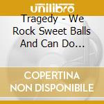 WE ROCK SWEET BALLS & CAN DO NO WRONG     cd musicale di TRAGEDY