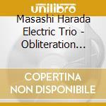 Masashi Harada Electric Trio - Obliteration End Multipl. cd musicale di MASASHI HARADA ELECT
