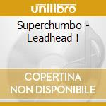 Superchumbo - Leadhead ! cd musicale di Superchumbo
