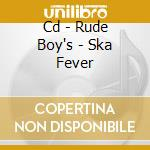 CD - RUDE BOY'S - SKA FEVER cd musicale di RUDE BOY'S
