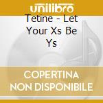 LET YOUR X'S BE Y'S cd musicale di TETINE