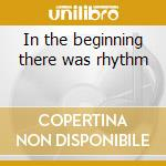 In the beginning there was rhythm cd musicale