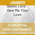 GIVE ME YOUR LOVE cd musicale di SISTERS LOVE
