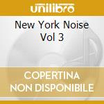 NEW YORK NOISE VOL 3 cd musicale di ARTISTI VARI