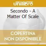 A MATTER OF SCALE cd musicale di SECONDO