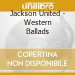 Jackson United - Western Ballads cd musicale