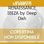 RENAISSANCE IBIZA by Deep Dish cd musicale di ARTISTI VARI (2CDx1)
