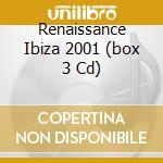 RENAISSANCE IBIZA 2001 (BOX 3 CD) cd musicale di ARTISTI VARI