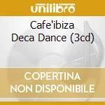 CAFE'IBIZA DECA DANCE (3CD) cd musicale di ARTISTI VARI