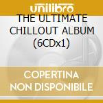 THE ULTIMATE CHILLOUT ALBUM (6CDx1) cd musicale di ARTISTI VARI