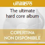 The ultimate hard core album cd musicale