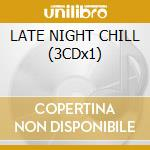 LATE NIGHT CHILL (3CDx1) cd musicale di ARTISTI VARI
