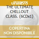 THE ULTIMATE CHILLOUT CLASS. (6CDx1) cd musicale di ARTISTI VARI