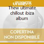 Thew ultimate chillout ibiza album cd musicale
