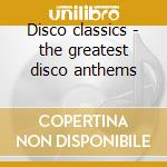 Disco classics - the greatest disco anthems cd musicale di Artisti Vari