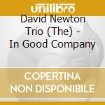 The David Newton Trio - In Good Company cd musicale di NEWTON DAVID TRIO