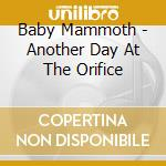 ANOTHER DAY AT THE ORIFICE cd musicale di BABY MAMMOTH