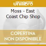 EAST COAST CHIP SHOP cd musicale di MOSS