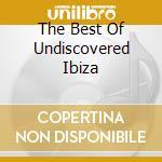 THE BEST OF UNDISCOVERED IBIZA cd musicale di ARTISTI VARI