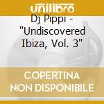 UNDISCOVERED IBIZA VOL.3 cd musicale di DJ PIPPI