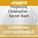 Hogwood, Christopher - Secret Bach cd musicale