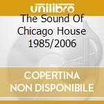THE SOUND OF CHICAGO HOUSE 1985/2006 cd musicale di ARTISTI VARI
