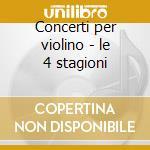 Concerti per violino - le 4 stagioni cd musicale di Vivaldi