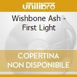 Wishbone Ash - First Light cd musicale di WISHBONE ASH