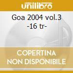 Goa 2004 vol.3 -16 tr- cd musicale di Artisti Vari