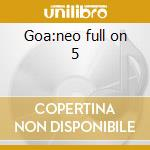 Goa:neo full on 5 cd musicale di Artisti Vari