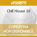 CHILL HOUSE 10 cd musicale di ARTISTI VARI