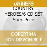 COUNTRY HEROES/6 CD SET Spec.Price cd musicale di ARTISTI VARI