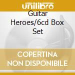 GUITAR HEROES/6CD BOX SET cd musicale di ARTISTI VARI