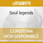 Soul legends cd musicale di Artisti Vari