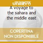 A voyage to the sahara and the middle east cd musicale di Artisti Vari