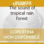 The sound of tropical rain forest cd musicale di Artisti Vari