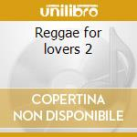 Reggae for lovers 2 cd musicale di Artisti Vari