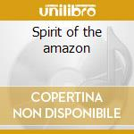 Spirit of the amazon cd musicale di Artisti Vari