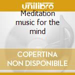 Meditation music for the mind cd musicale di Artisti Vari