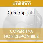 Club tropical 1 cd musicale di Artisti Vari