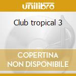 Club tropical 3 cd musicale di Artisti Vari