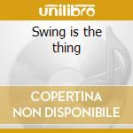 Swing is the thing cd musicale di Artisti Vari
