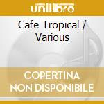 Cafe tropical cd musicale di Artisti Vari