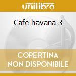 Cafe havana 3 cd musicale di Artisti Vari